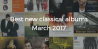 Best new classical albums – March 2017